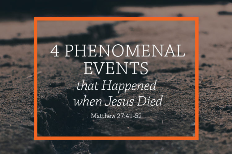 4 Phenomenal Events that Happened when Jesus Died (Session 12 – Matthew 27:41-52)