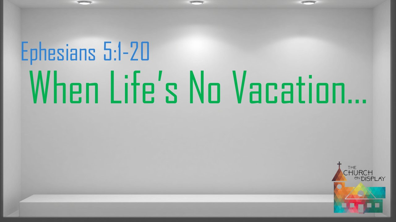 Eph. 5.1 20 when life's no vacation...