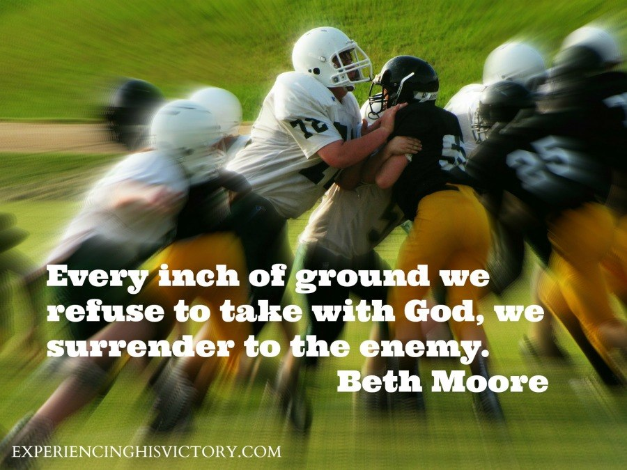 Every inch of ground we refuse to take with God, we surrender to the enemy. - Beth Moore Remember, we have the victory