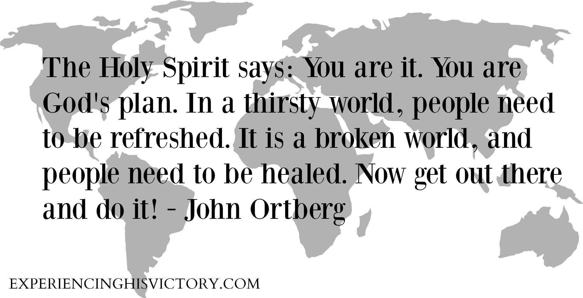 The Holy Spirit says: You are it. You are God's plan. In a thirsty world, people need to be refreshed. It is a broken world, and people need to be healed. Now get out there and do it! - John Ortberg