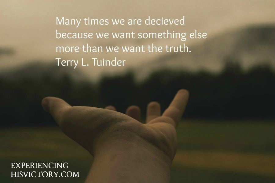 Many times we are deceived because we want something else more than we want the truth. Terry L. Tuinder
