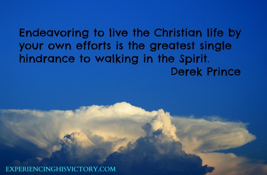 Endeavoring to live the Christian life by your own efforts is the greatest single hindrance to walking in the Spirit. - Derek Prince