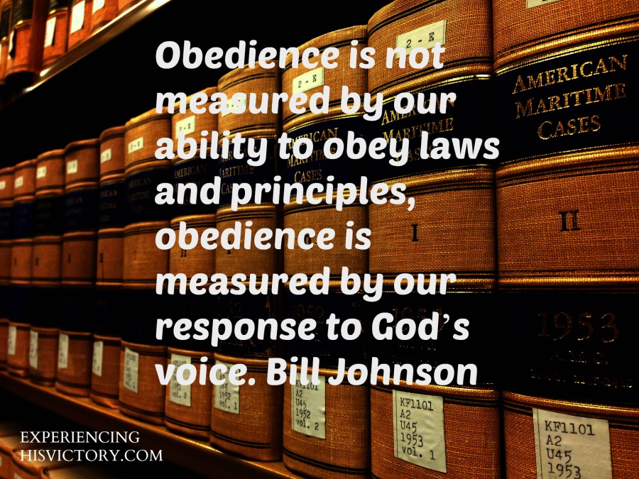 Obedience is not measured by our ability to obey laws and principles, obedience is measeured by our response to God's voice. Bill Johnson