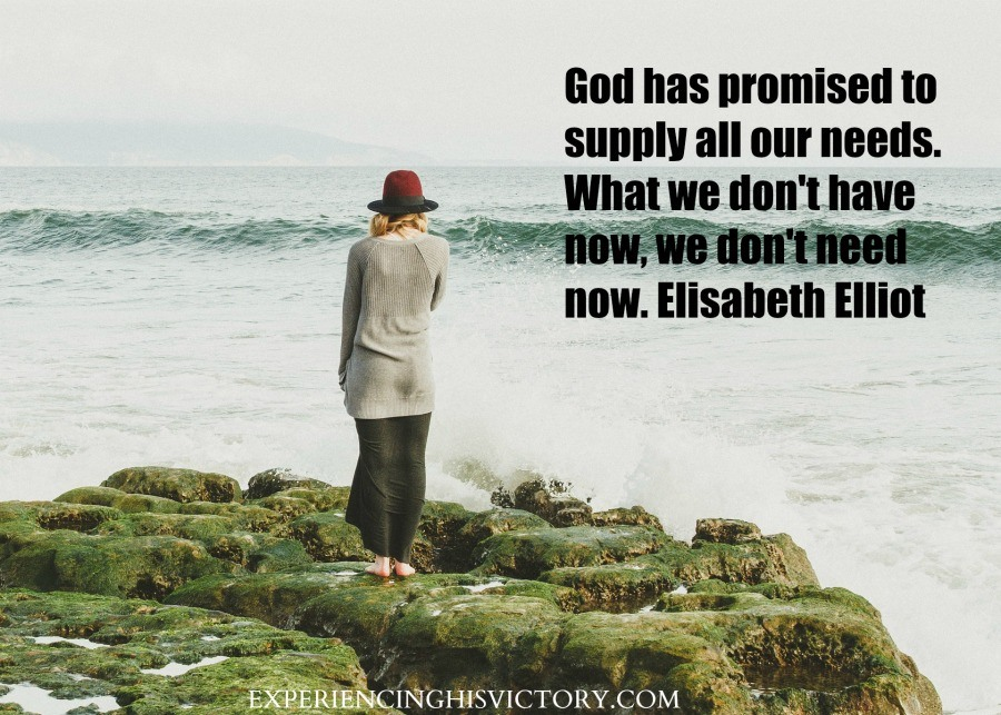 God has promised to supply all our needs. What we don't have now, we don't need now. Elisabeth Elliot