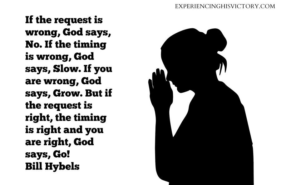 If the request is wrong, God says, No. If the timing is wrong, God says, Slow. If you are wrong, God says, Grow. But if the request is right, the timing is right and you are right, God says, Go! Bill Hybels