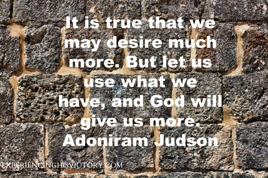 It is true that we may desire much more. But let us use what we have, and God will give us more. Adoniram Judson