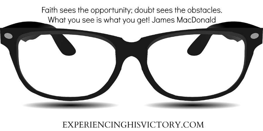 Faith sees the opportunity; doubt sees the obstacles. What you see is what you get! James MacDonald