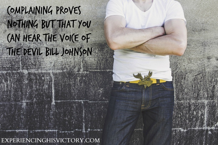 Complaining proves nothing but that you can hear the voice of the Devil Bill Johnson