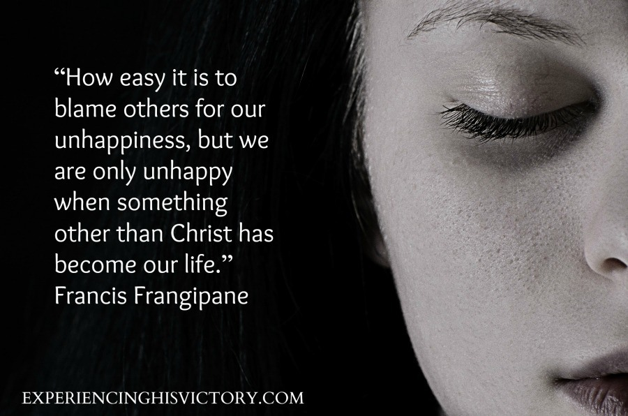 """How easy it is to blame others for our unhappiness, but we are only unhappy when something other than Christ has become our life."" ― Francis Frangipane"