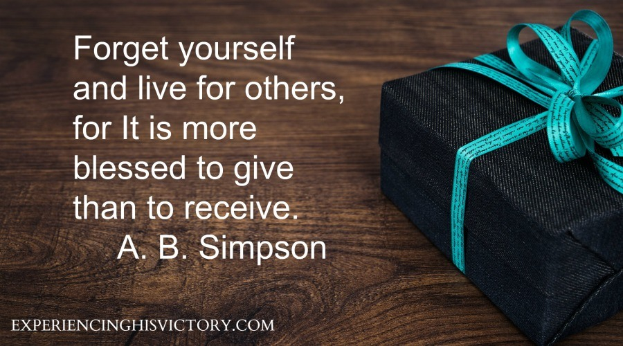 Forget yourself and live for others, for It is more blessed to give than to receive. A. B. Simpson