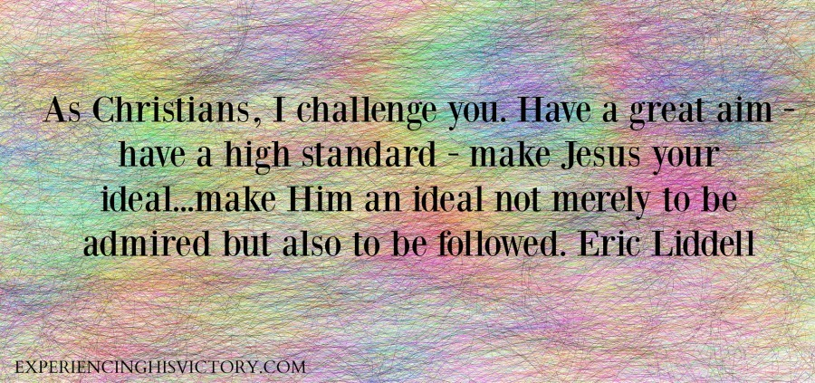 As Christians, I challenge you. Have a great aim - have a high standard - make Jesus your ideal...make Him an ideal not merely to be admired but also to be followed. Eric Liddell