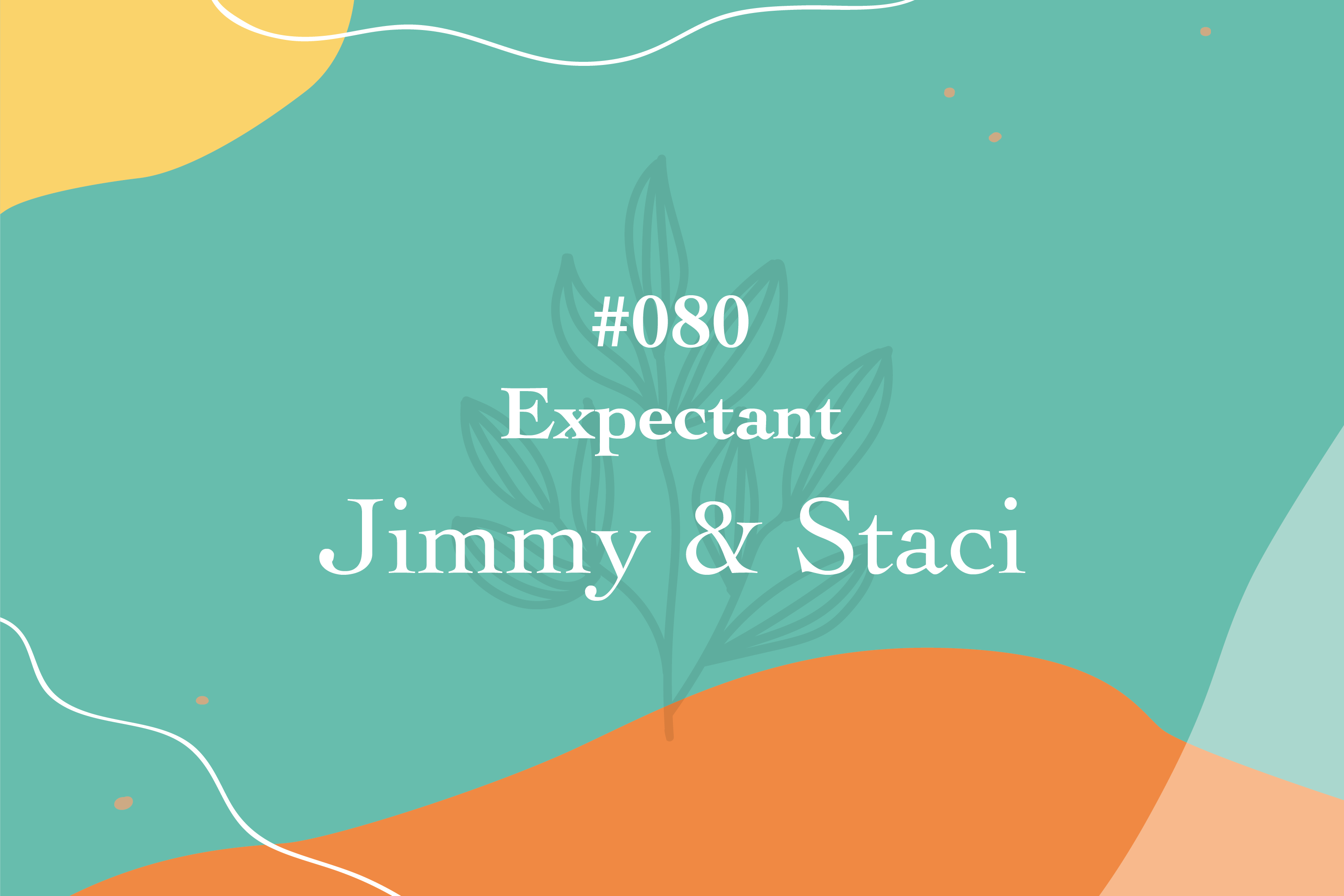 #080 Expectant: Jimmy & Staci