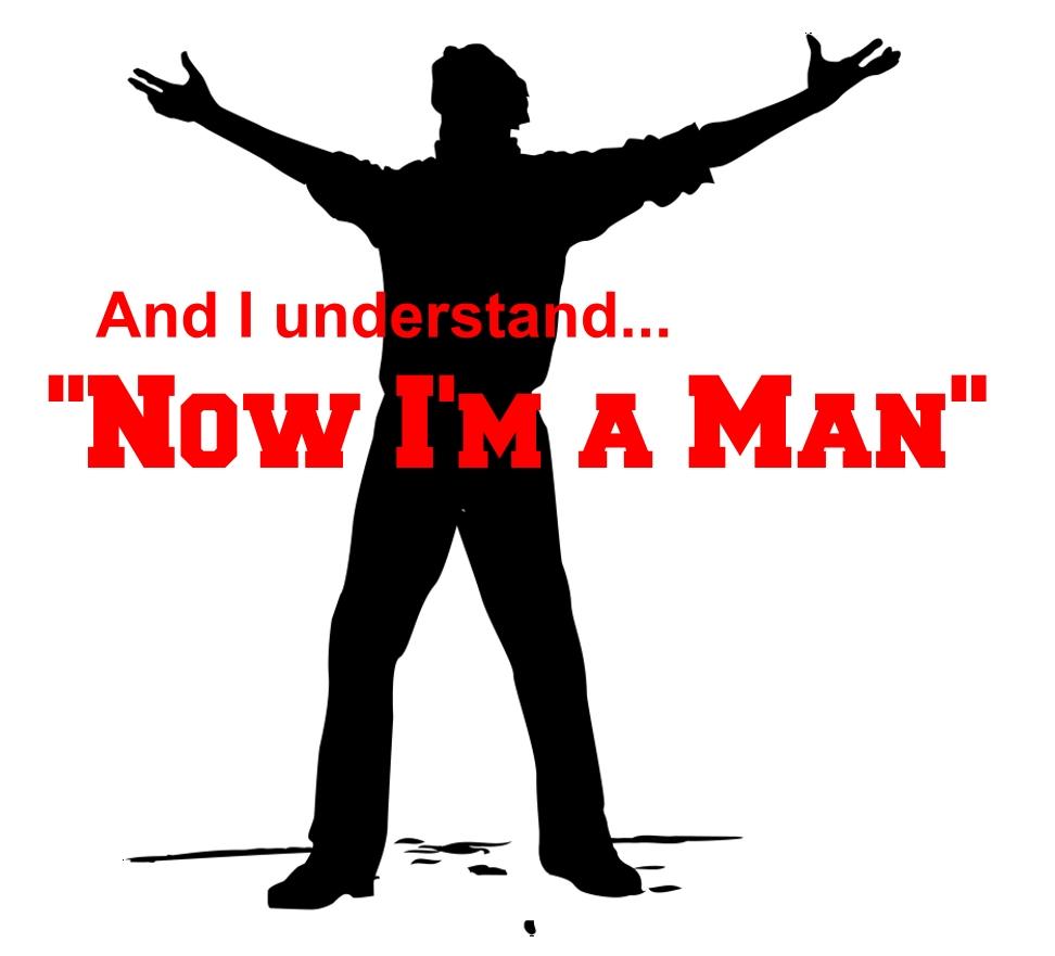 """""""NOW I'M A MAN"""""""