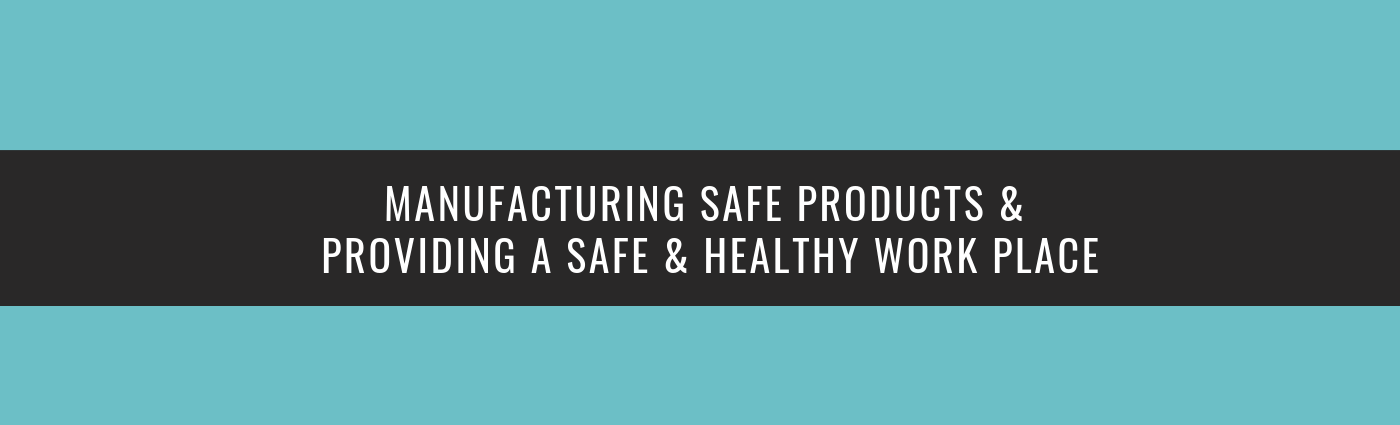 MANUFACTURING SAFE PRODUCTS & PROVIDING A SAFE & HEALTHY WORK PLACE