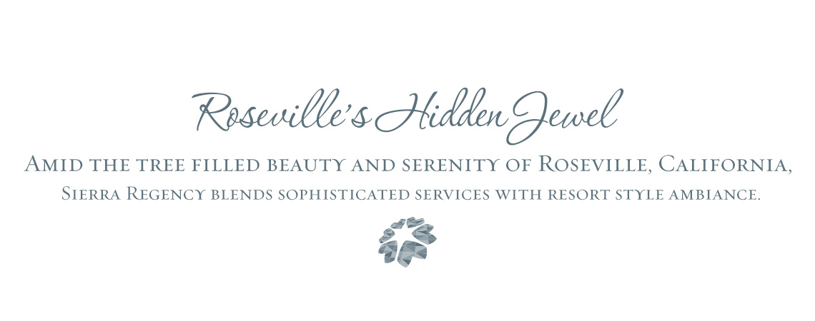 Roseville's Hidden Jewel – Amid the tree filled beauty and serenity of Roseville, CA Sierra Regency blends sophisticated services with resort style ambiance