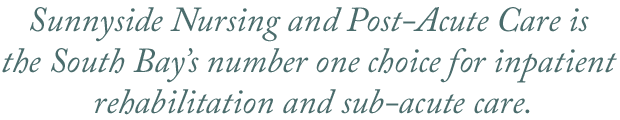 Sunnyside Nursing and Post-Acute Care is  the South Bay's number one choice for inpatient  rehabilitation and sub-acute care.