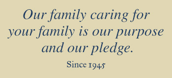 Our family caring for your family is our purpose and our pledge. Since 1945