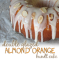 Double Glazed Almond Orange Bundt Cake