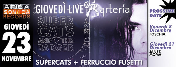 GIOVEDÌ 23 NOVEMBRE: SUL PALCO DELL'ARTERÌA SUPERCATS AND THE BADGER E FERRUCCIO FUSETTI!