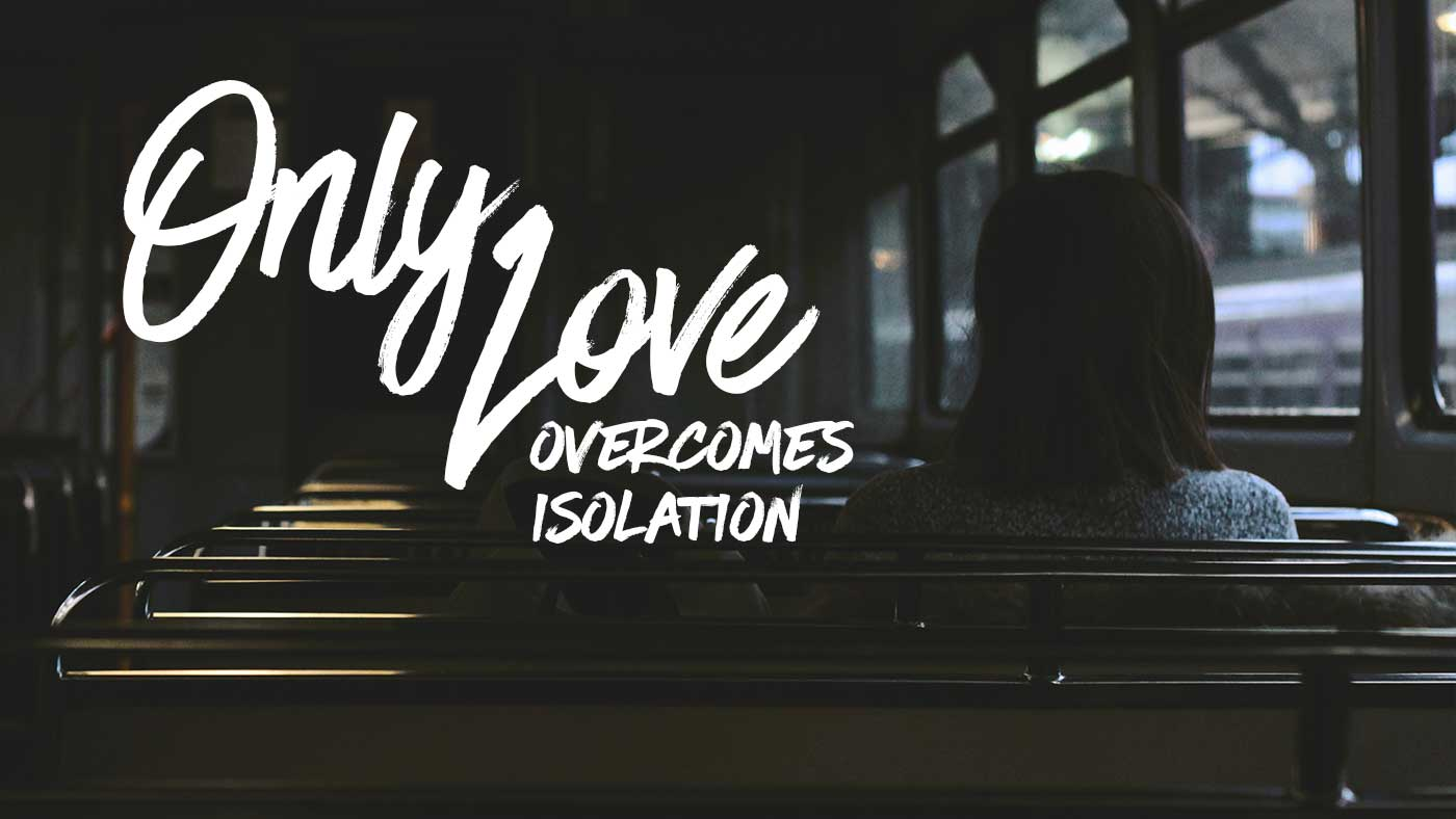 Only Love Overcomes Isolation