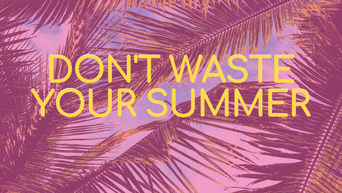 Dont Waste Your Summer