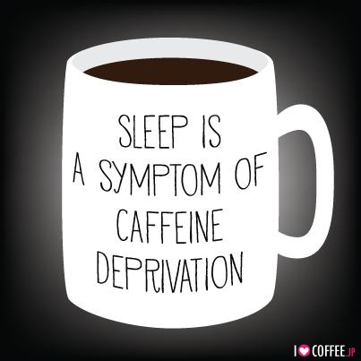 Sleep is a Symptom of Caffeine Deprivation