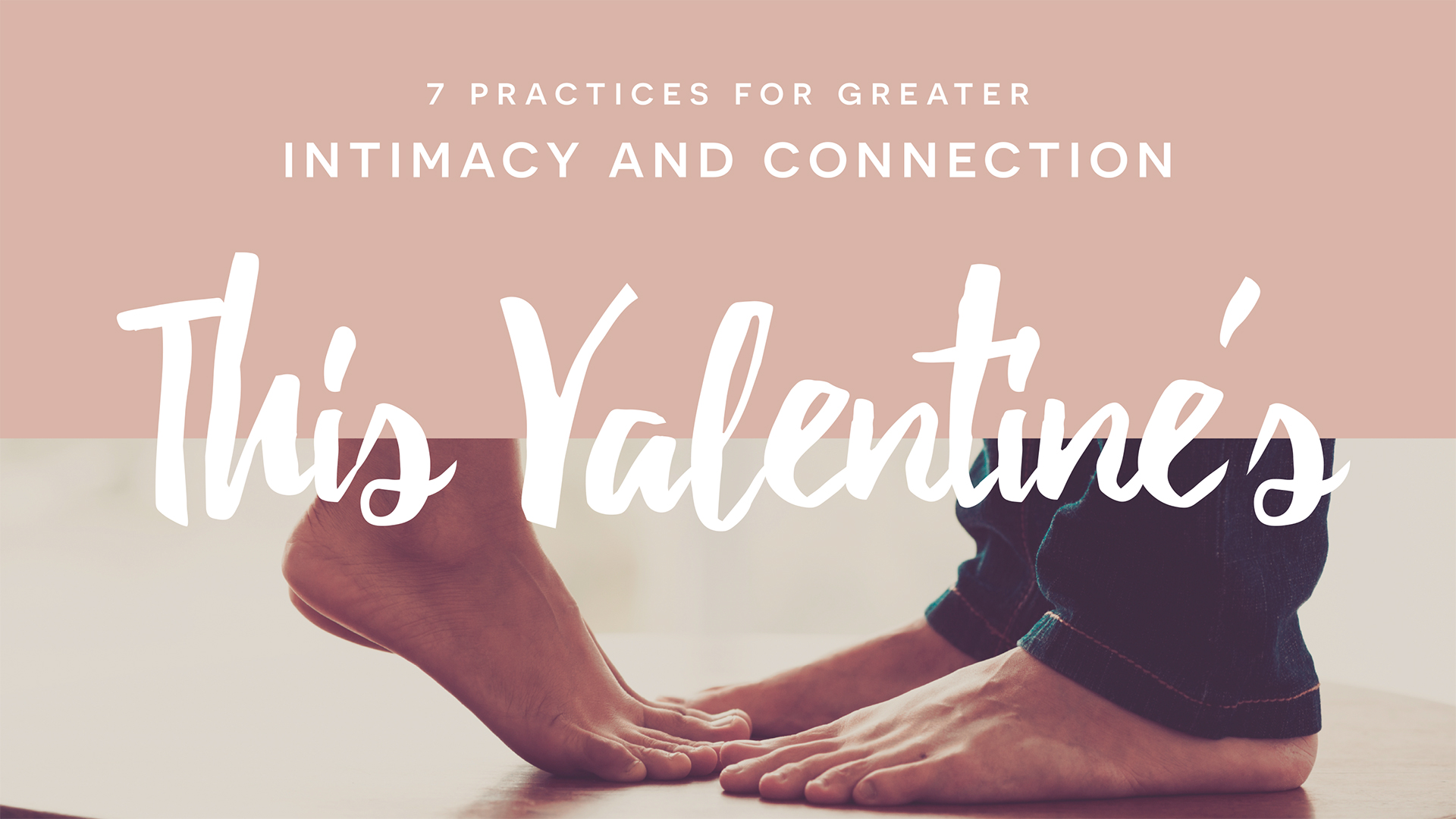 7 Practices for Greater Intimacy and Connection this Valentine's Day