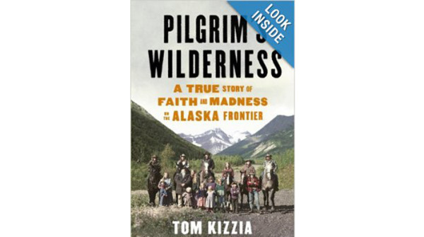 Tom Kizzia – Pilgrim's Wilderness: A true story of faith and madness on the Alaska Frountier