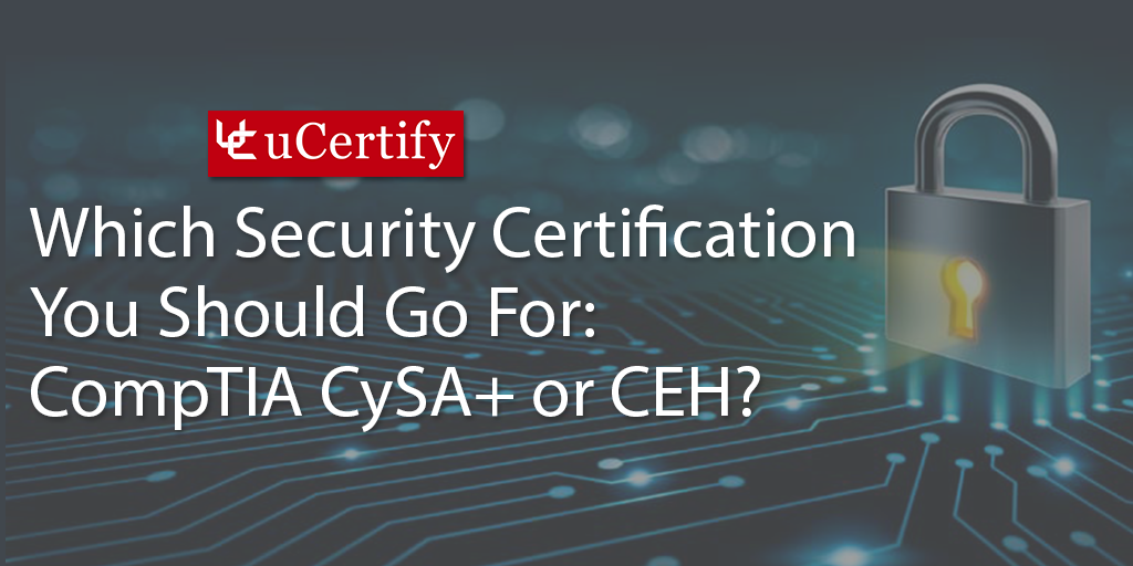 Which Security Certification You Should Go For: CompTIA CySA+ or CEH?