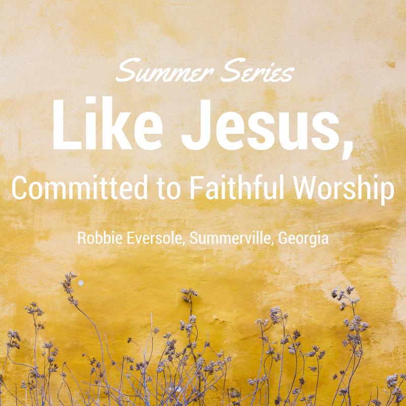 Robbie Eversole – Like Jesus, Committed to Faithful Worship