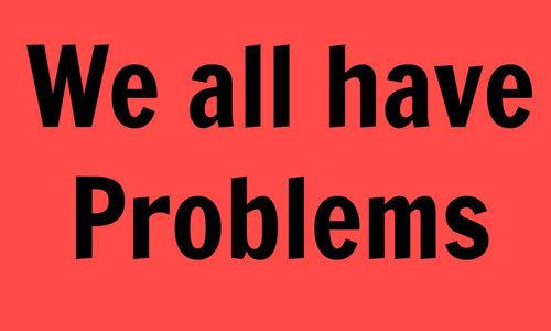 Everyone has got some problems.