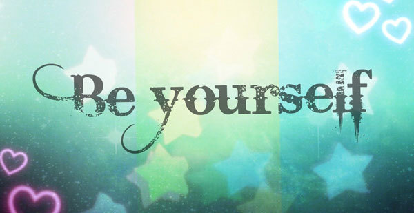 No matter what anyone says: be yourself.