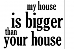 My House Is Bigger Than Your House