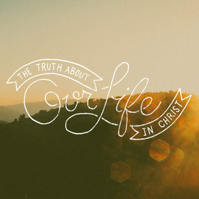 The Truth About Our Life In Christ