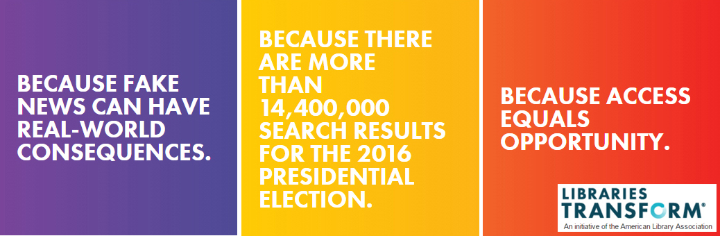 Because fake news can have real-world consequences & Because there are more than 14,400,000 search results for the 2016 presidential election & Because access equals opportunity.  Libraries Transform, an initiave of the American Library Association.