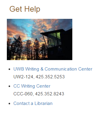 Get Help UWB Writing and Communication Center, building UW2 room 124, phone number 425-352-5253 or Cascadia College Writing Center  buliding CC2 room 080 phone number 425-352-8243