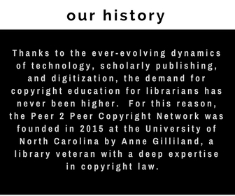 our history: Thanks to the ever-evolving dynamics of technology, scholarly publishing, and digitization, the demand for copyright education for librarians has never been higher.  For this reason, the Peer 2 Peer Copyright Network was founded in 2015 at the University of North Carolina by Anne Gilliland, a library veteran with a deep expertise in copyright law.