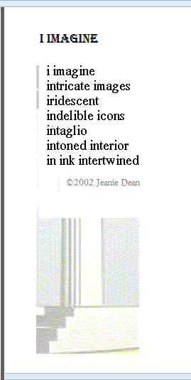 i imagine intricate images irridescent indelible icons intaglio intoned interior in ink intertwined - poem, from A New Alphabet copyright 2002 by Jeanie Dean.