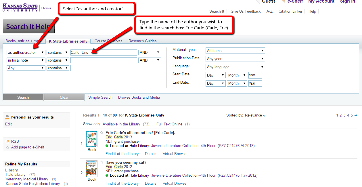 "To find the authors and books available at K-State Libraries, please use Search IT to locate the book titles and locations where the materials are held, whether on the shelves or in electronic collections.  To find books by a specific author, use  Advanced Search: select ""as author and creator"" in the left box, and then type the name of the author you wish to find."