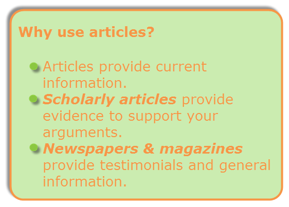 articles provide current information; scholarly articles provide evidence to support your arguments; newspapers and magazines provide testimonials and general information