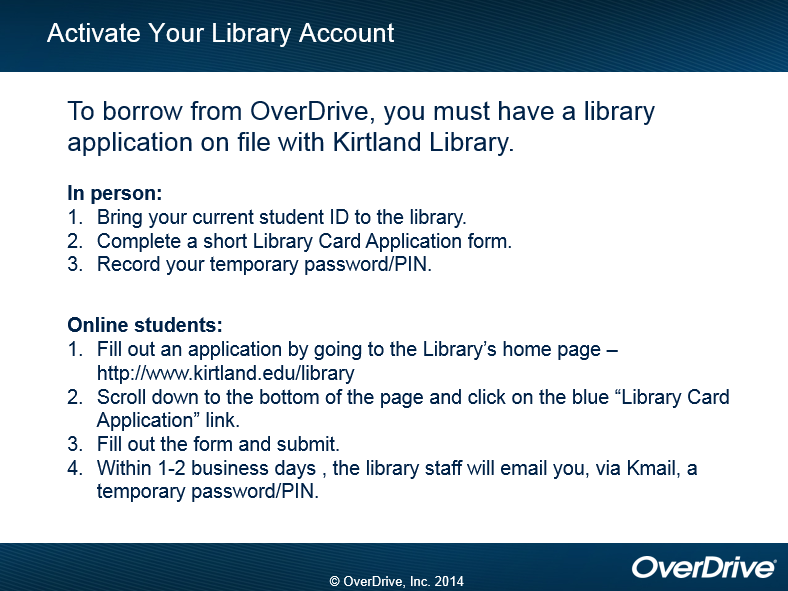 "Activate Your Library Account:  To borrow from OverDrive you must have a library application on file with Kirtland Library.  To apply in person: 1.  Bring your current student ID to the library.  2.  Complete a short Library Card Application form.  3.  Record your temporary password/PIN.  Directions for online students are as follows:  1.  Fill out an application by going to the library's home page at http://www.kirtland.edu/library.  2.  Scroll down to the bottom of the page and click on the ""Library Card Application"" link.  3.  Fill out the form and submit.  4.  Within 1-2 business days, the library staff will email you, via Kmail, a temporary password/PIN.  copyright OverDrive, Inc. 2014"