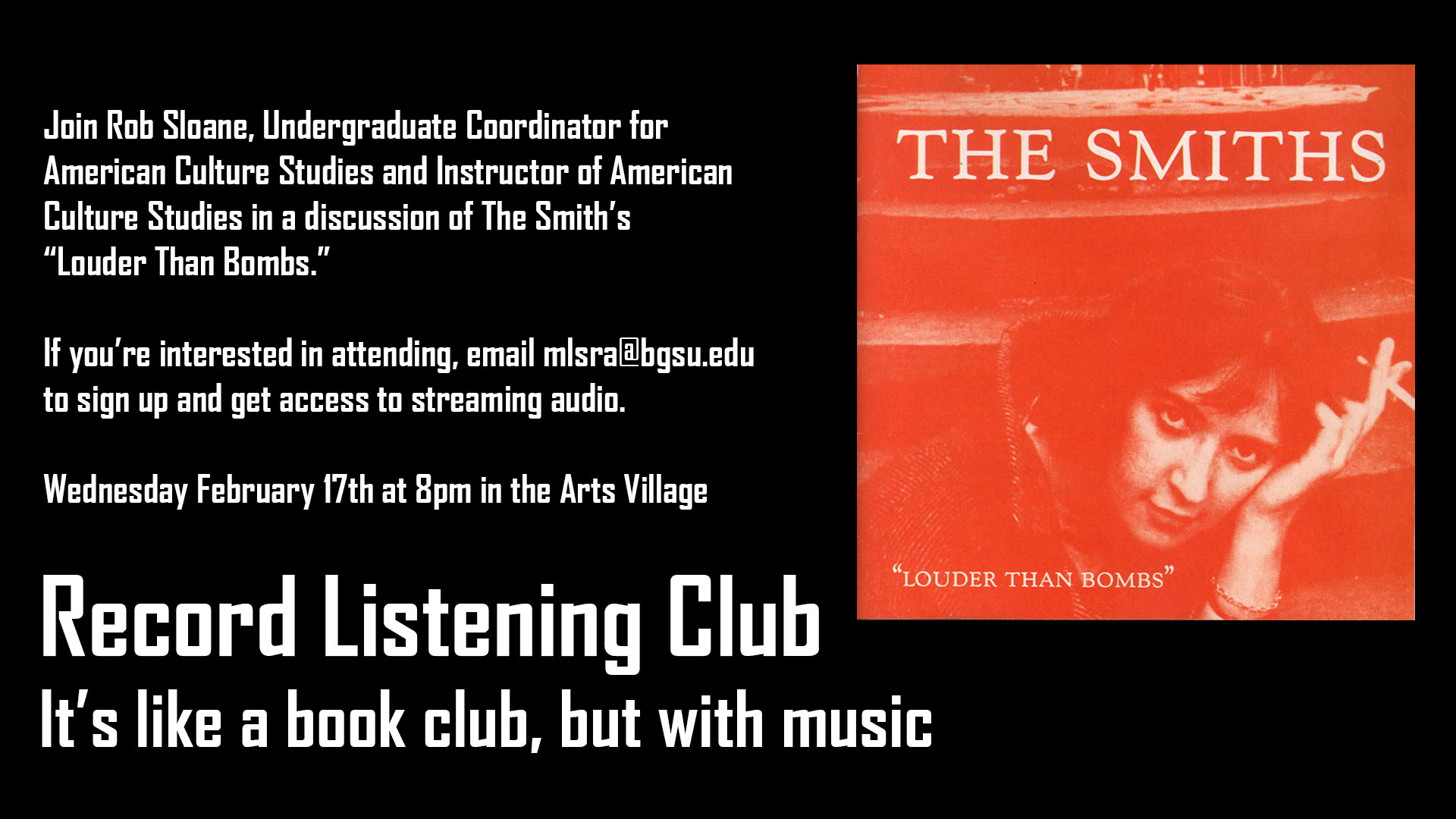 Join Rob Sloane, Undergraduate Coordinator for American Culture Studies and Instructor of American Culture Studies in a discussion of The Smith's Louder than Bombs. If you're interested in attending, email mlsra@bgsu.edu to sign up and get access to streaming audio. Wednesday February 17th at 8pm in the Arts Village. Record Listening Club: It's like bookclub, but with music.