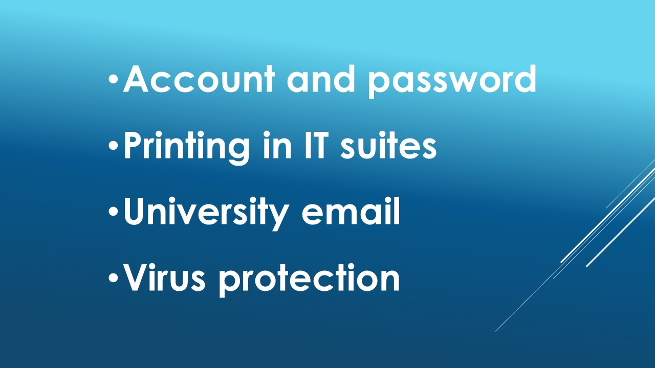 Find out about: your account and password, printing in IT suites, your University email, how to protect your PC from viruses and other essentials.