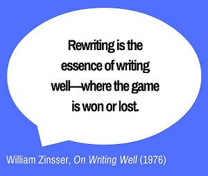 Rewriting is the essence of writing well—where the game is won or lost. William Zinsser, On Writing Well (1976)
