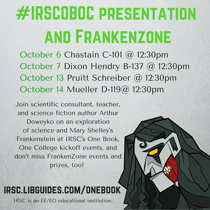 <alt>Branch Campus Kickoffs with FrankenZone Activities and Presentation by Author/Scientist Dr. Arthur M. Doweyko Join Dr. Arthur Doweyko, scientific consultant, teacher, and science fiction author on an exploration of science and Shelley's Frankenstein at IRSC's One Book, One College branch kickoff events. Don't miss FrankenZone Activities and prizes, too! Tuesday, October 6 Chastain Campus (C-101) @ 12:30 p.m. Wednesday, October 7 Dixon Hendry Campus (B-137) @ 12:30 p.m. Tuesday, October 13 Pruitt Campus Schreiber Center @ 12:30 p.m. Wednesday, October 14 Mueller Campus (D-142) @ 12:30 p.m.</alt>