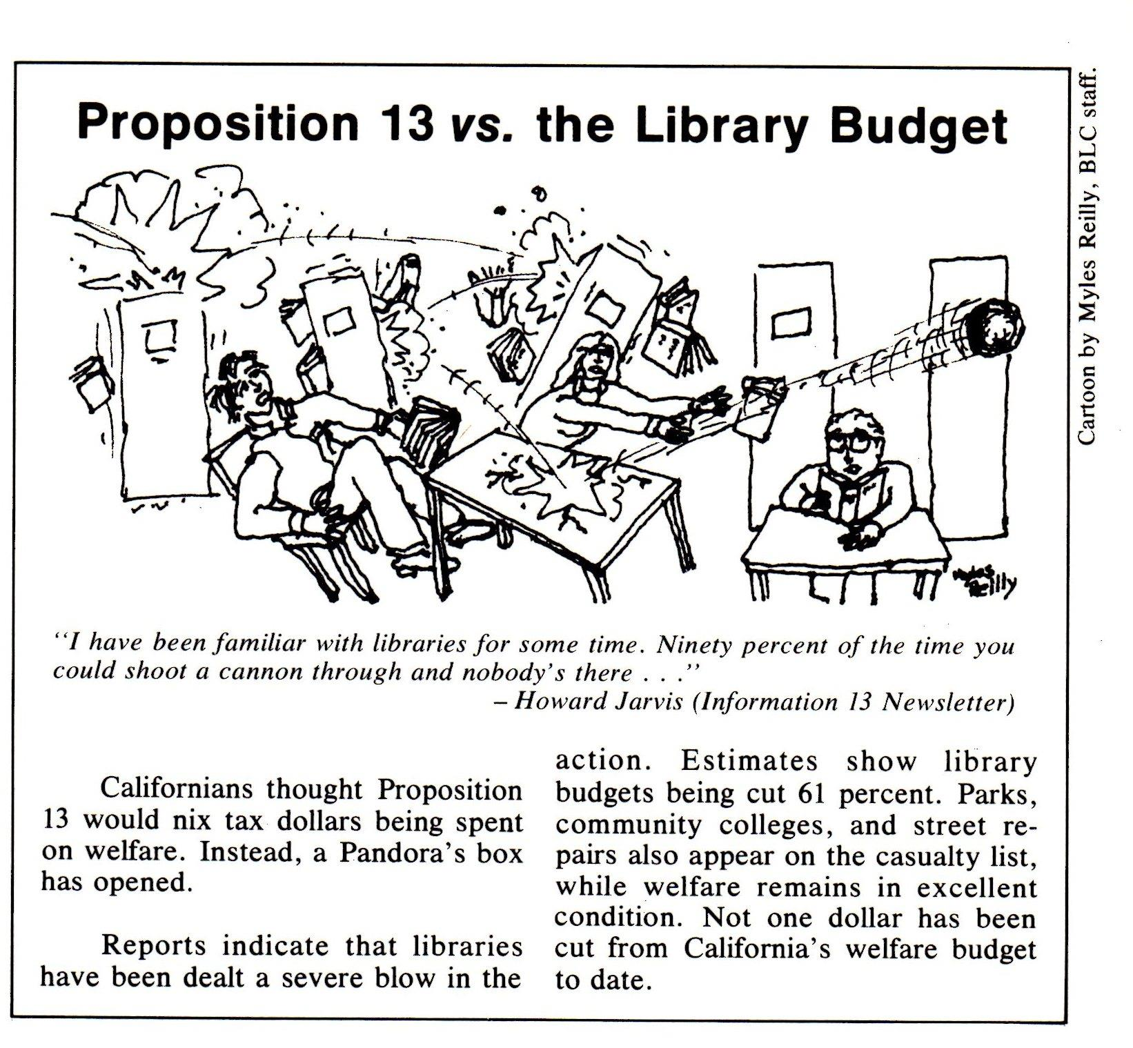 Proposition 13 vs. the library budget (cartoon with text). I have been familiar with libraries for some time. Ninety percent of the time you could shoot a cannon through and nobody's there (quote from Howard Jarvis, Information 13 newsletter). Californians thought Proposition 13 would nix tax dollars being spent on welfare. Instead, a Pandora's box has opened. Reports indicate that libraries have been dealt a severe blow in the action. Estimates show libraries being cut 61 percent. PArks, community colleges, and street repairs also appear on the casualty list, while welfare remains in excellent condition. Not one dollar has been cut from California's welfare budget to date.