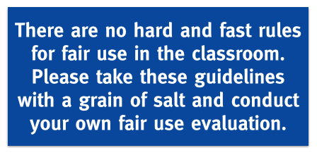 There are no hard and fast rules for fair use in the classroom. Please take these guidelines with a grain of salt and conduct your own fair use evaluation.