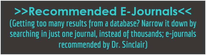 Recommended E-Journals: Getting too many results from a database? Narrow it down by searching in just one journal, instead of thousands; e-journals recommended by Dr. Sinclair