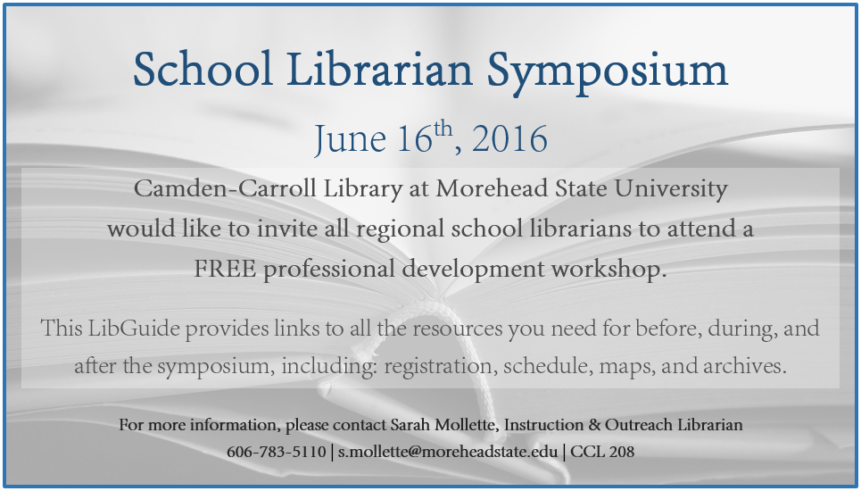 School Librarian Symposium June 16th, 2016 Camden-Carroll Library at Morehead State University  would like to invite all regional school librarians to attend a  FREE professional development workshop.  This LibGuide provides links to all the resources you need for before, during, and after the symposium, including: registration, schedule, maps, and archives.  For more information, please contact Sarah Mollette, Instruction & Outreach Librarian 606-783-5110 | s.mollette@moreheadstate.edu | CCL 208