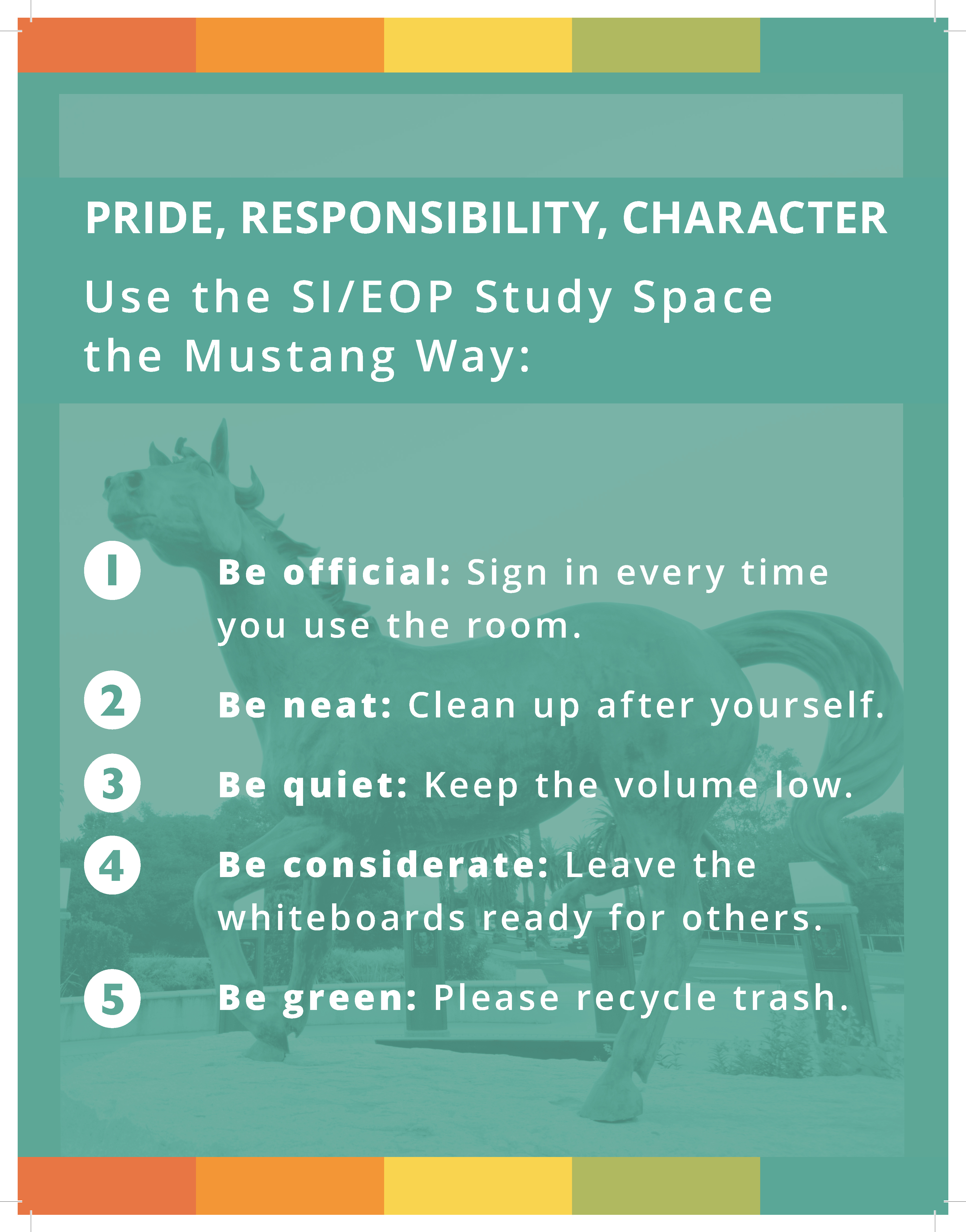 Pride, Responsibility, Character. Use the SI/EOP Study Space the Mustang Way: Be official: Sign in every time you use the room. Be neat: clean up after yourself. Be quiet: Keep the volume low. Be considerate: Leave the whiteboards ready for others. Be green: Please recycle trash.